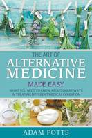 Cover for The Art of Alternative Medicine Made Easy  by Adam Potts