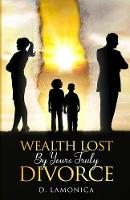 Cover for Wealth Lost By Yours Truly Divorce by D Lamonica