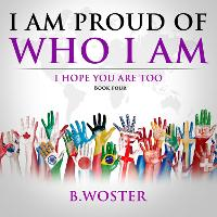 Cover for I Am Proud of Who I Am I hope you are too (Book Four) by B Woster