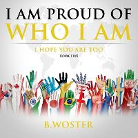 Cover for I Am Proud of Who I Am I hope you are too (Book Five) by B Woster