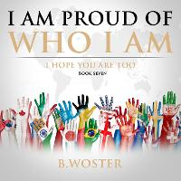 Cover for I Am Proud of Who I Am I hope you are too (Book Seven) by B Woster