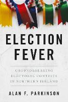 Cover for Election Fever Groundbreaking Electoral Contests in Northern Ireland by Alan Parkinson