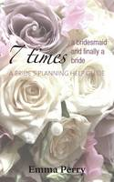 Cover for 7 Times a Bridesmaid and Finally a Bride A Bride's Planning Help Guide by Emma Perry