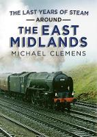 Cover for The Last Years of Steam Around the East Midlands by Michael Clemens