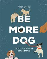 Cover for Be More Dog  by Alison Davies