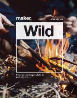 Cover for Maker.Wild 15 step-by-step projects for the great outdoors by Mike Warren