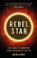 Cover for Rebel Star Our Quest to Solve the Great Mysteries of the Sun by Colin Stuart