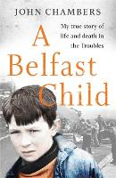 Cover for A Belfast Child My true story of life and death in the Troubles by John Chambers