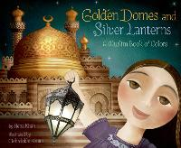 Cover for Golden Domes and Silver Lanterns A Muslim Book of Colors by Hena Khan