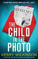 Cover for The Child in the Photo An absolutely addictive and gripping psychological thriller by Kerry Wilkinson