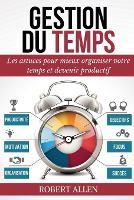 Cover for Gestion Du Temps Comment Mieux Organiser votre Temps et Augmenter votre Productivite Personnelle by Robert Allen
