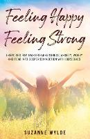 Cover for Feeling Happy, Feeling Strong Exercises for Transforming Stress, Anxiety, Worry and Fear into Deeper Connection with Ourselves by Suzanne Wylde