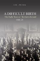 Cover for A Difficult Birth The Early Years of Northern Ireland, 1920-25 by Alan Parkinson