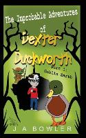 Cover for The Improbable Adventures of Dexter Duckworth Part 1: Goblin Earth by J A Bowler