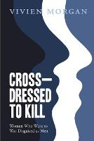 Cover for Cross-dressed to Kill-women who went to war disguised as men by Vivien Morgan