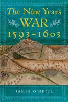 Cover for The Nine Years War, 1593-1603 O'Neill, Mountjoy and the Military Revolution by James O'Neill