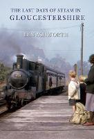 Cover for The Last Days of Steam in Gloucestershire by Ben Ashworth