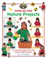 Cover for Show Me How: Nature Projects Fun-to-do Projects for Kids Shown Step by Step by Steve Parker, Jane Parker
