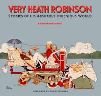Cover for Very Heath Robinson Stories of His Absurdly Ingenious World by Adam Hart-Davis