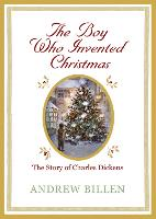 Cover for The Boy Who Invented Christmas The Story of Charles Dickens by Andrew Billen