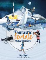 Cover for Fantastic Female Adventurers Truly amazing tales of women exploring the world by Lily Dyu