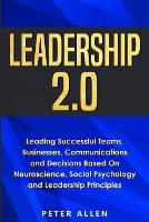 Cover for Leadership 2.0 Leading Successful Teams, Businesses, Communications and Decisions Based On Neuroscience, Social Psychology and Leadership Principles by Peter Allen