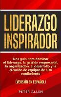 Cover for Liderazgo Inspirador Una guia para dominar el liderazgo, la gestion empresarial, la organizacion, el desarrollo y la creacion de equipos de alto rendimiento: (version en espanol) (Spanish Edition) by Peter Allen