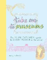 Cover for Take Me To Museums The Young Explorer's Guide to Every Museum in the World by Mary Richards