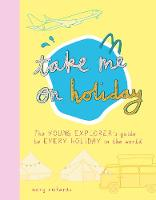 Cover for Take Me On Holiday The Young Explorer's Guide to Every Holiday in the World by Mary Richards