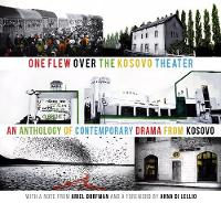 Cover for One Flew over the Kosovo Theater An Anthology of Contemporary Drama from Kosovo by Ariel Dorfman