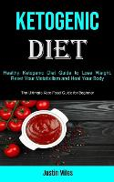 Cover for Ketogenic Diet Healthy Ketogenic Diet Guide to Lose Weight, Reset Your Metabolism and Heal Your Body (The Ultimate Keto Food Guide for Beginner) by Justin Miles