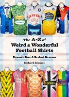 Cover for The A to Z of Weird & Wonderful Football Shirts Broccoli, Beer & Bruised Bananas by Richard Johnson