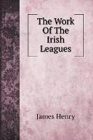 Cover for The Work Of The Irish Leagues by James Henry