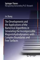 Cover for The Developments and the Applications of the Numerical Algorithms in Simulating the Incompressible Magnetohydrodynamics with Complex Boundaries and Free Surfaces by Jie Zhang