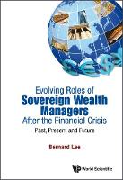 Cover for Evolving Roles Of Sovereign Wealth Managers After The Financial Crisis: Past, Present And Future by Bernard Lee