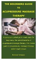 Cover for The Beginners Guide to Acupressure Massage Therapy Acupressure potent point made easy for beginners, the untold benefits of acupressure massage therapy, the novice guide to acupressure by Richard Johnson