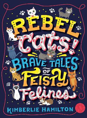 Cover for Rebel Cats! Brave Tales of Feisty Felines by Kimberlie Hamilton