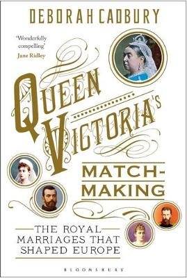 Queen Victoria's Matchmaking : The Royal Marriages that Shaped Europe