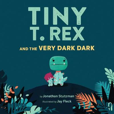 Cover for Tiny T-rex and the Very Dark Dark by Jonathan Stutzman