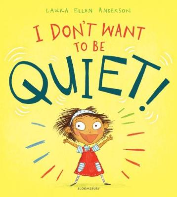 Cover for I Don't Want to Be Quiet! by Laura Ellen Anderson