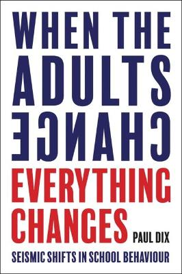 Cover for When the Adults Change, Everything Changes Seismic shifts in school behaviour by Paul Dix