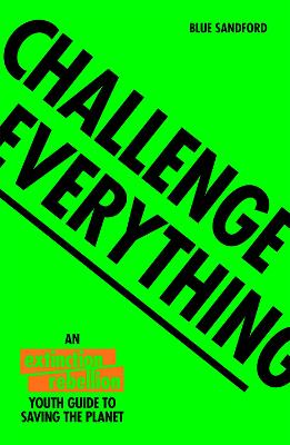 Challenge Everything The Extinction Rebellion Youth guide to saving the planet