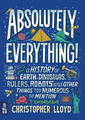 Cover for Absolutely Everything! A History of Earth, Dinosaurs, Rulers, Robots and Other Things Too Numerous to Mention by Christopher Lloyd