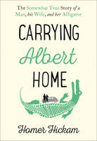 Cover for Carrying Albert Home The Somewhat True Story of a Man, His Wife and Her Alligator by Homer Hickam