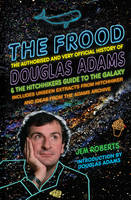 The Frood The Authorised and Very Official History of Douglas Adams & the Hitchhiker's Guide to the Galaxy