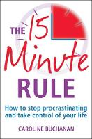 The 15 Minute Rule : How to Stop Procrastinating and Take Charge of Your Life