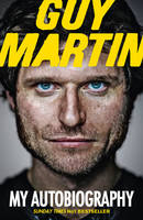 Guy Martin: My Autobiography My Life at Breakneck Speed