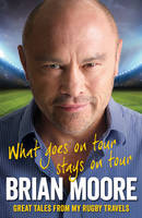 Cover for What Goes on Tour Stays on Tour On Retirement from Sport by Brian Moore