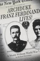 Book Cover for Archduke Franz Ferdinand Lives! A World without World War I by Richard Ned Lebow
