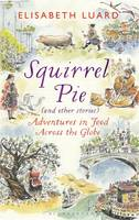 Squirrel Pie (and Other Stories) Adventures in Food Across the Globe